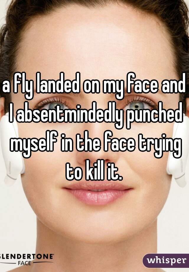 a fly landed on my face and I absentmindedly punched myself in the face trying to kill it.