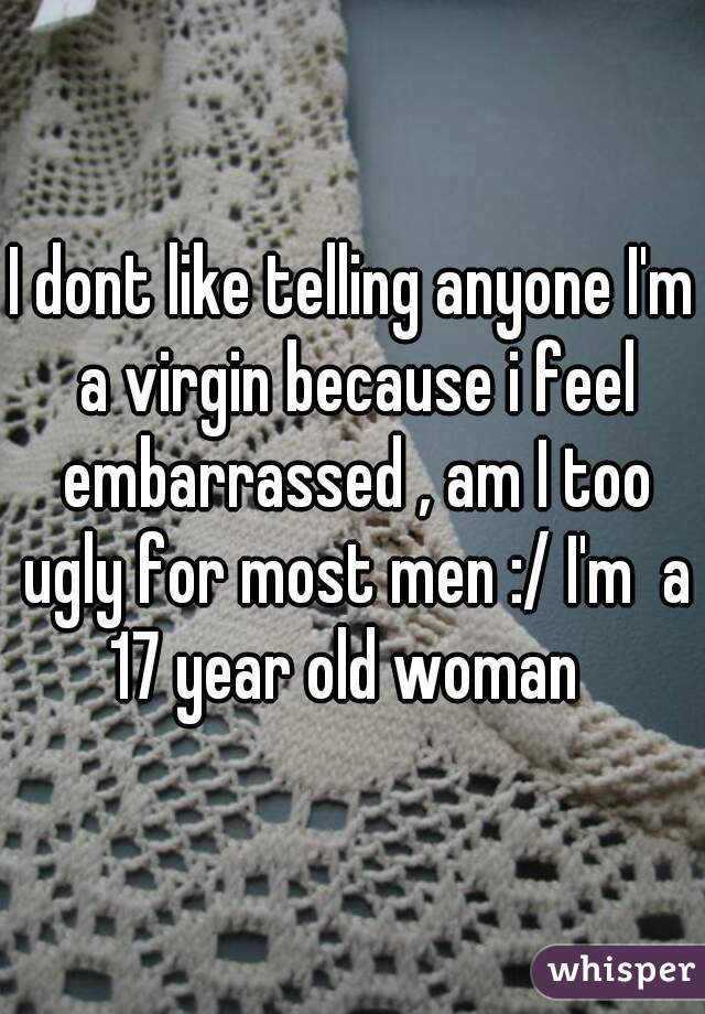 I dont like telling anyone I'm a virgin because i feel embarrassed , am I too ugly for most men :/ I'm  a 17 year old woman