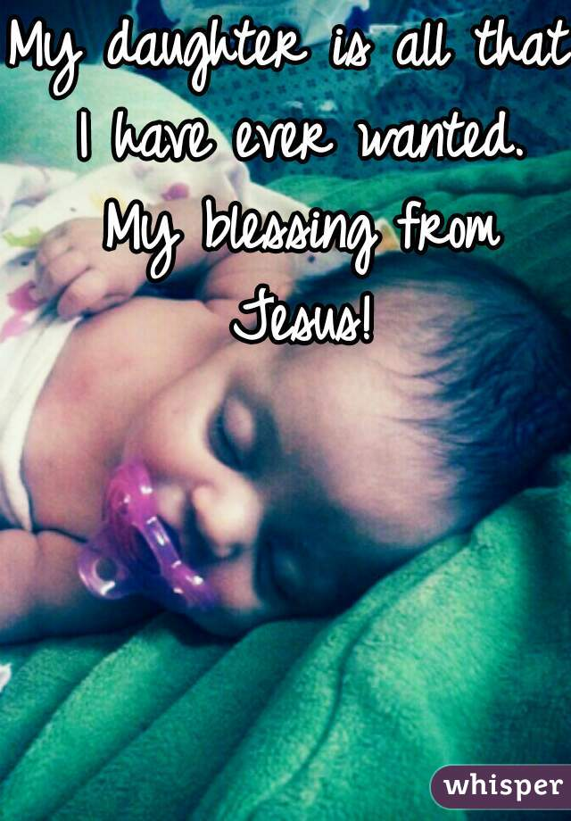 My daughter is all that I have ever wanted. My blessing from Jesus!