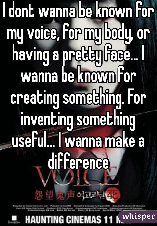 I dont wanna be known for my voice, for my body, or having a pretty face... I wanna be known for creating something. For inventing something useful... I wanna make a difference