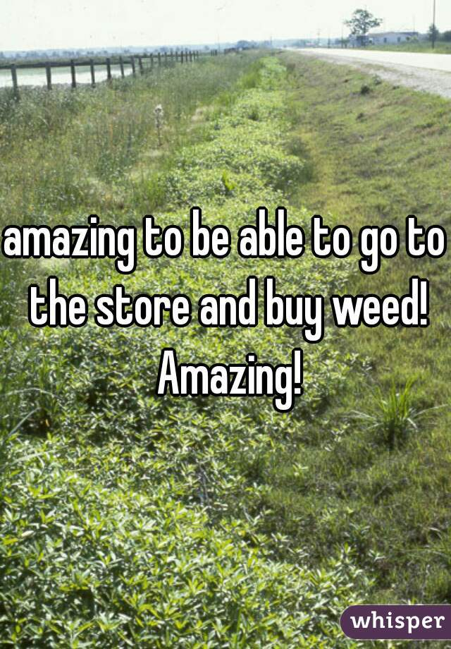 amazing to be able to go to the store and buy weed! Amazing!