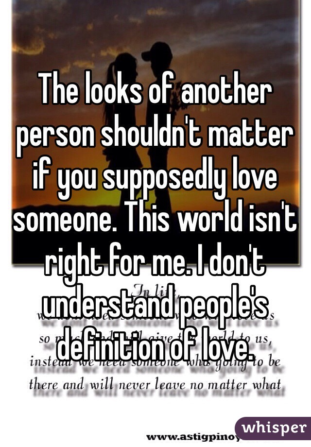 The looks of another person shouldn't matter if you supposedly love someone. This world isn't right for me. I don't understand people's definition of love.
