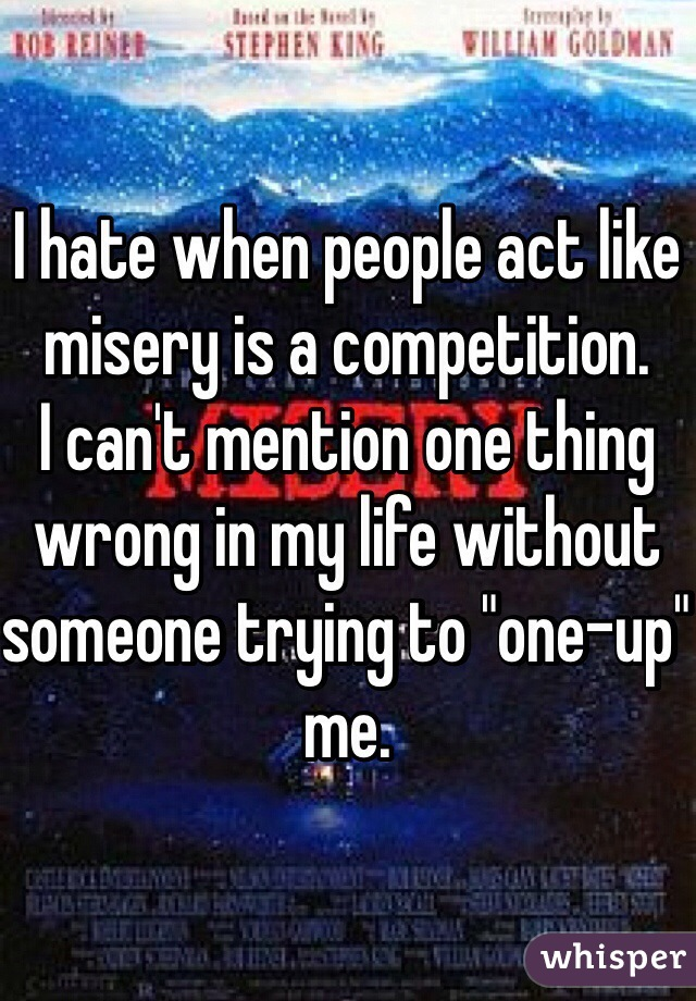 """I hate when people act like misery is a competition.  I can't mention one thing wrong in my life without someone trying to """"one-up"""" me."""