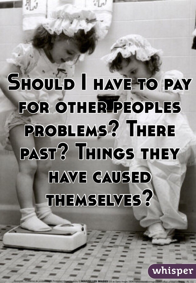 Should I have to pay for other peoples problems? There past? Things they have caused themselves?