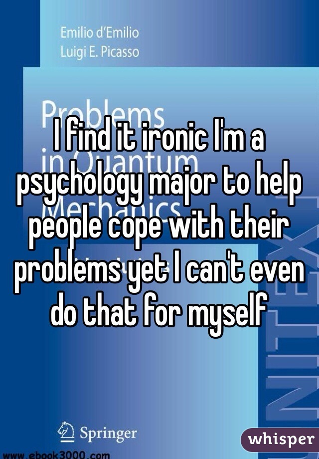 I find it ironic I'm a psychology major to help people cope with their problems yet I can't even do that for myself