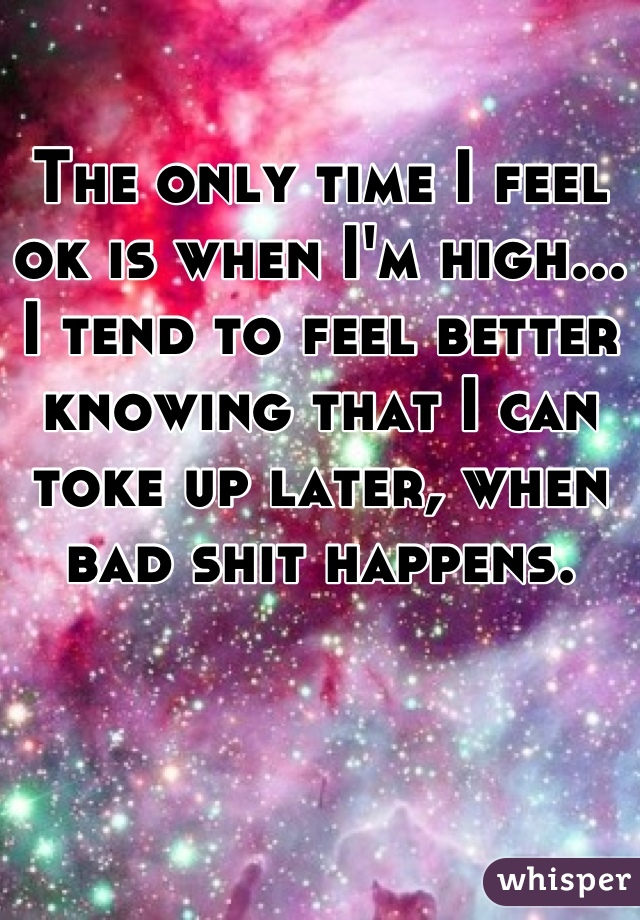 The only time I feel ok is when I'm high... I tend to feel better knowing that I can toke up later, when bad shit happens.