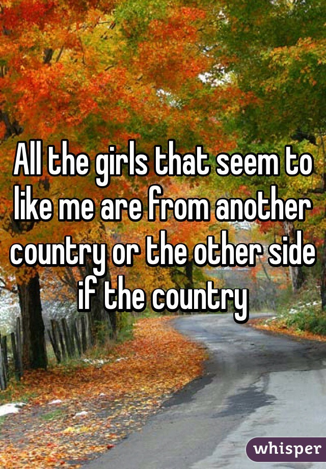 All the girls that seem to like me are from another country or the other side if the country