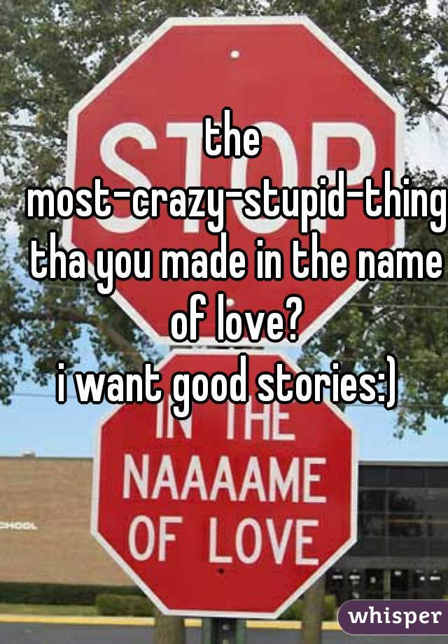 the most-crazy-stupid-thing tha you made in the name of love?    i want good stories:)