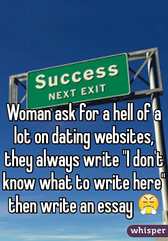"""Woman ask for a hell of a lot on dating websites, they always write """"I don't know what to write here"""" then write an essay 😤"""