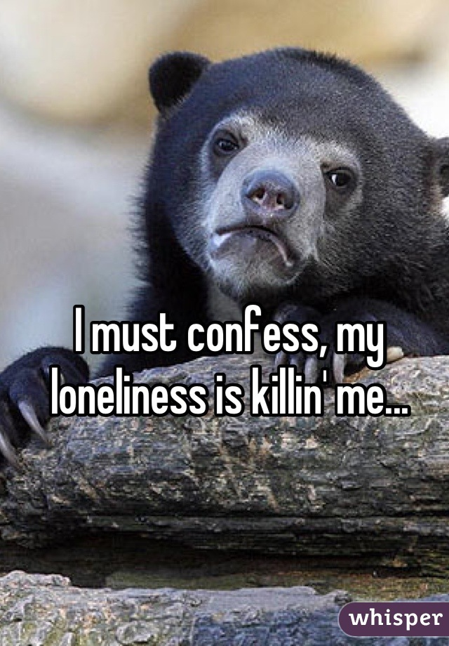 I must confess, my loneliness is killin' me...