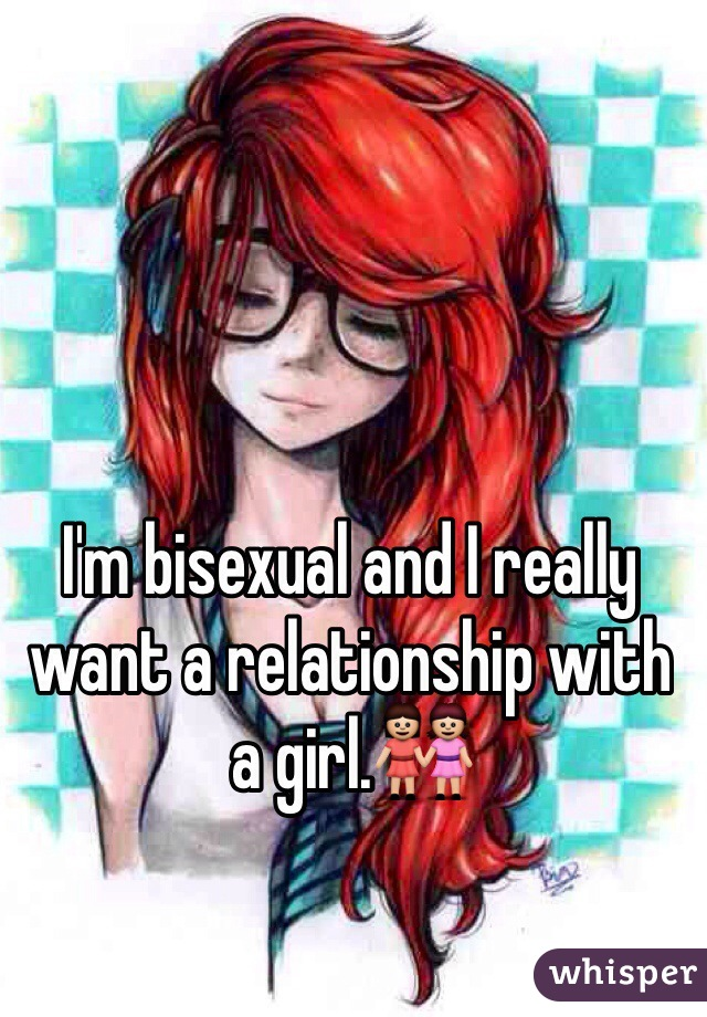 I'm bisexual and I really want a relationship with a girl.👭