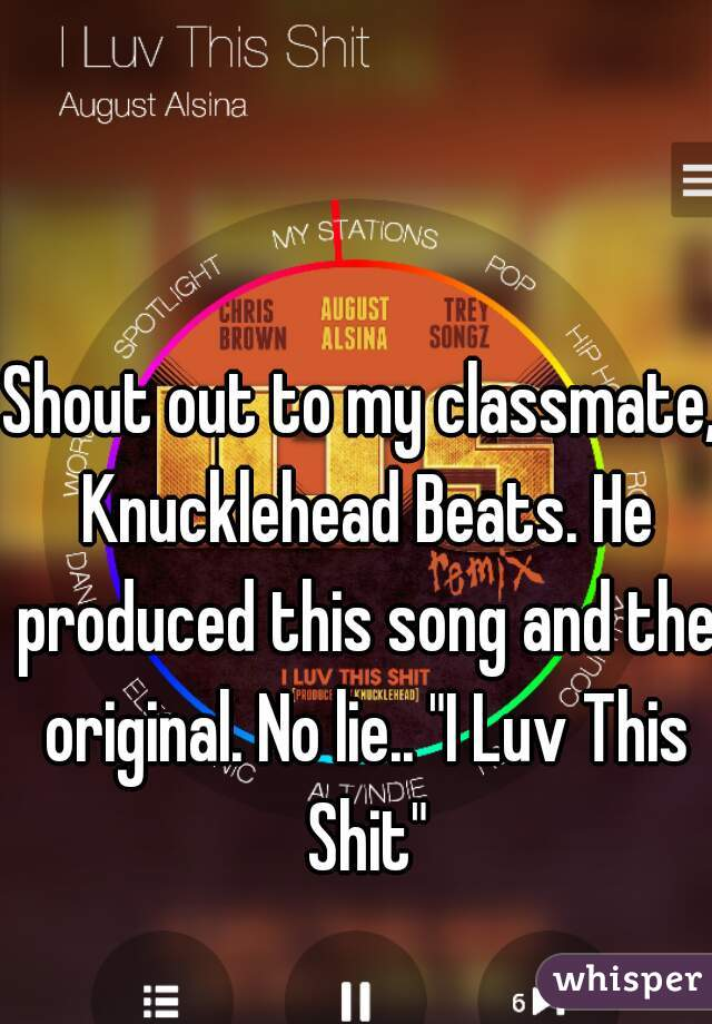 "Shout out to my classmate, Knucklehead Beats. He produced this song and the original. No lie.. ""I Luv This Shit"""