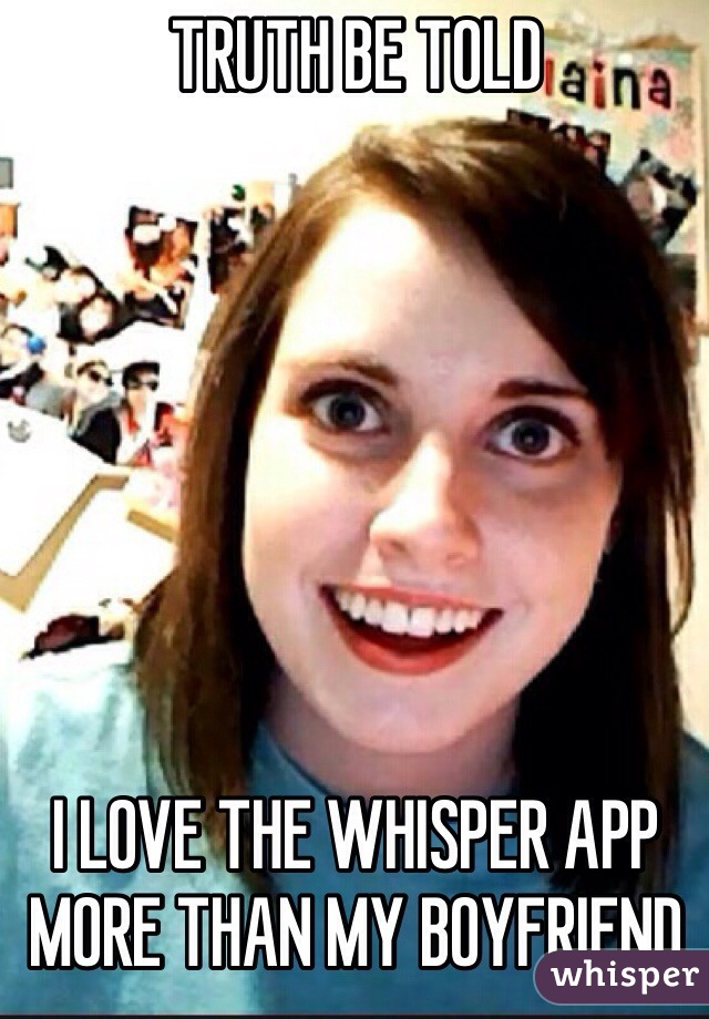 TRUTH BE TOLD         I LOVE THE WHISPER APP MORE THAN MY BOYFRIEND