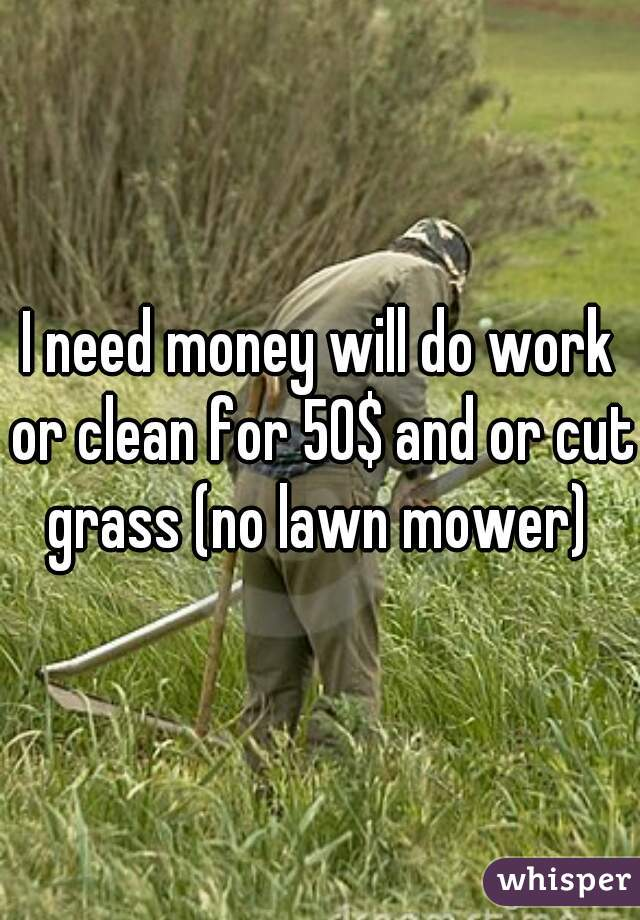 I need money will do work or clean for 50$ and or cut grass (no lawn mower)