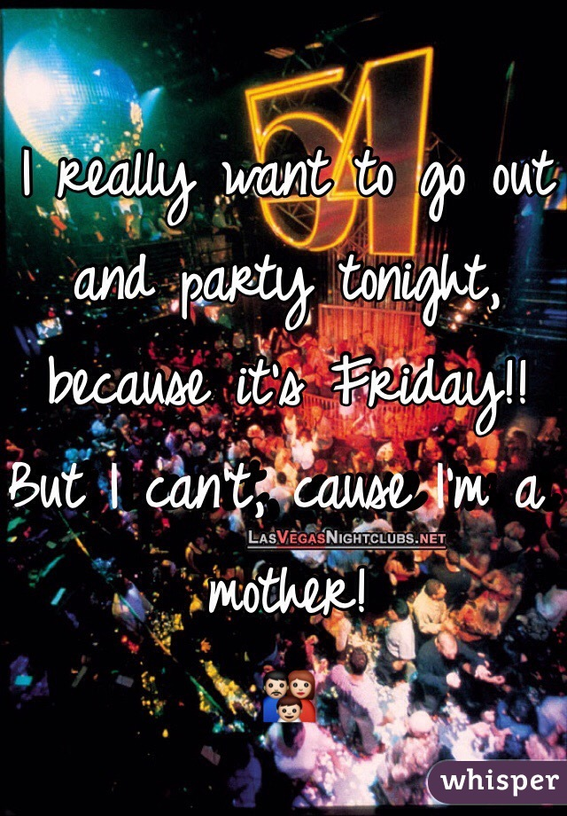 I really want to go out and party tonight, because it's Friday!!  But I can't, cause I'm a mother! 👪