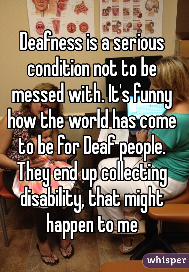 Deafness is a serious condition not to be messed with. It's funny how the world has come to be for Deaf people. They end up collecting disability, that might happen to me