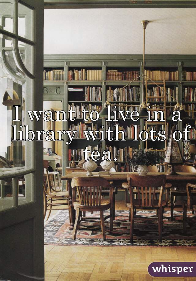 I want to live in a library with lots of tea.