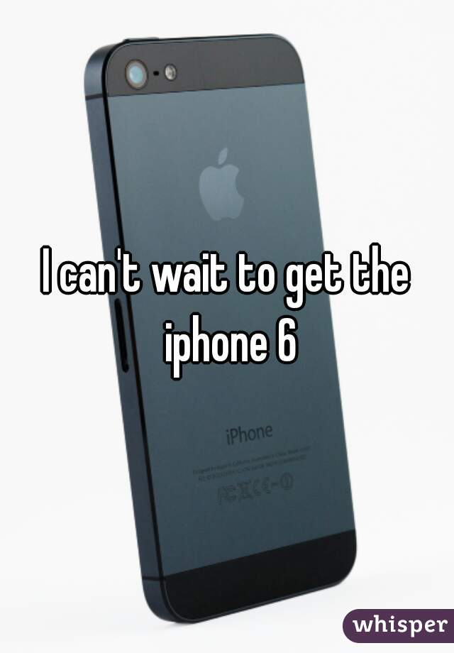 I can't wait to get the iphone 6
