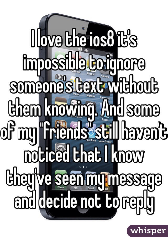 """I love the ios8 it's impossible to ignore someone's text without them knowing. And some of my """"friends"""" still haven't noticed that I know they've seen my message and decide not to reply"""