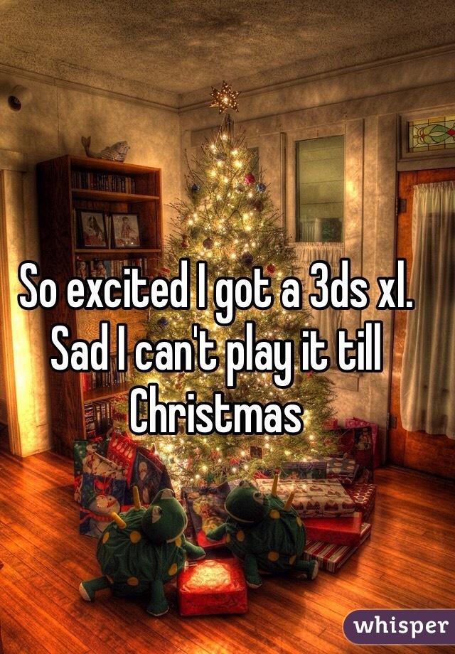 So excited I got a 3ds xl. Sad I can't play it till Christmas
