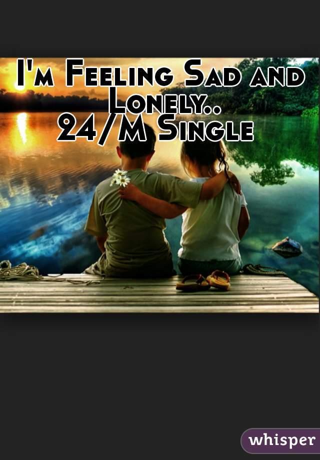 I'm Feeling Sad and Lonely..  24/M Single