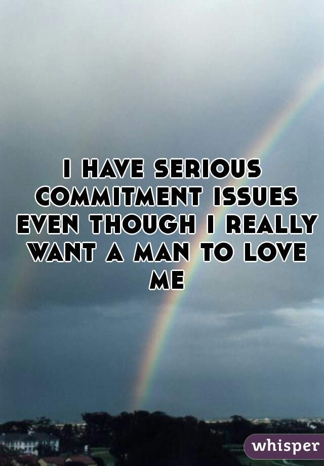 i have serious commitment issues even though i really want a man to love me