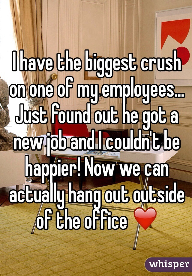 I have the biggest crush on one of my employees... Just found out he got a new job and I couldn't be happier! Now we can actually hang out outside of the office ❤️