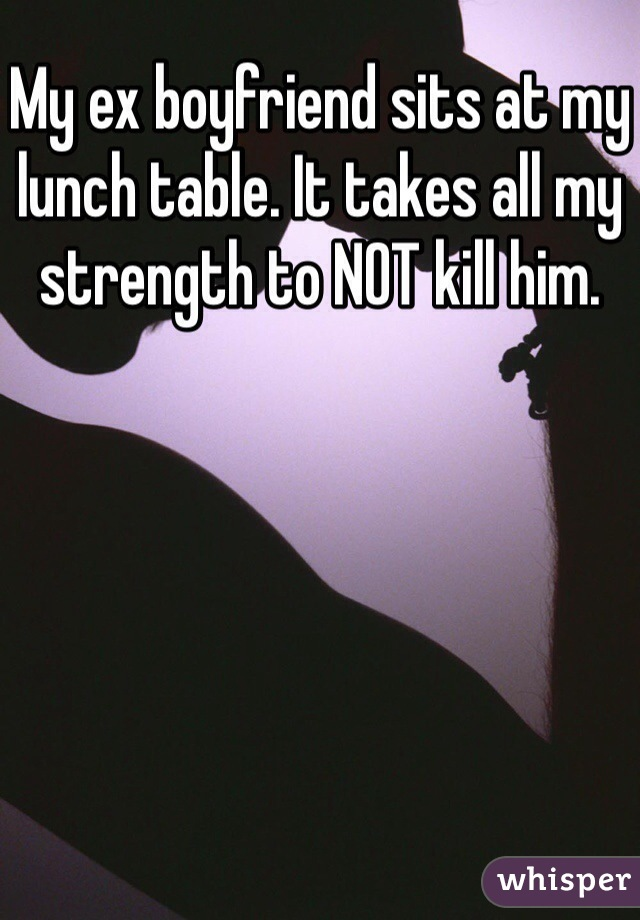 My ex boyfriend sits at my lunch table. It takes all my strength to NOT kill him.