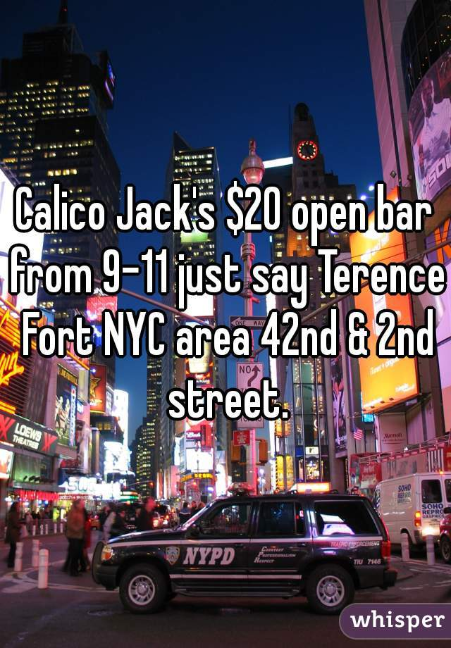 Calico Jack's $20 open bar from 9-11 just say Terence Fort NYC area 42nd & 2nd street.
