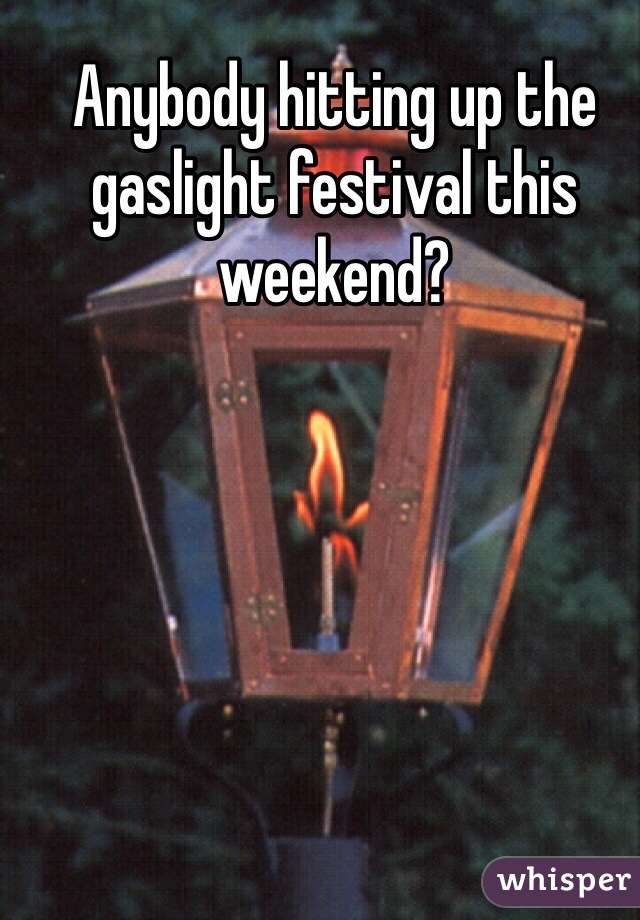 Anybody hitting up the gaslight festival this weekend?