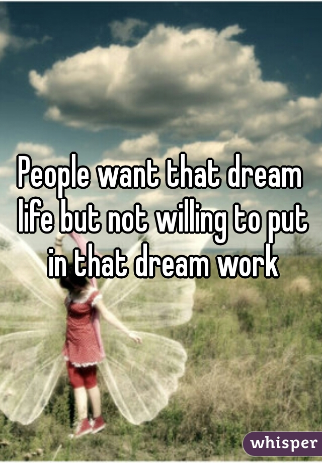 People want that dream life but not willing to put in that dream work