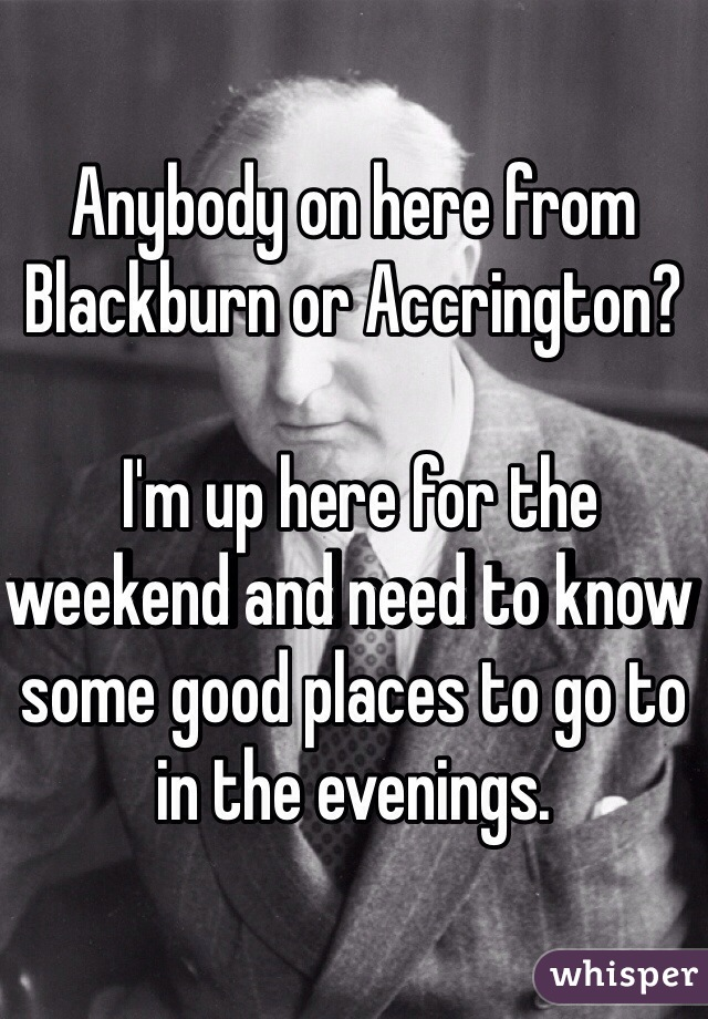 Anybody on here from Blackburn or Accrington?   I'm up here for the weekend and need to know some good places to go to in the evenings.