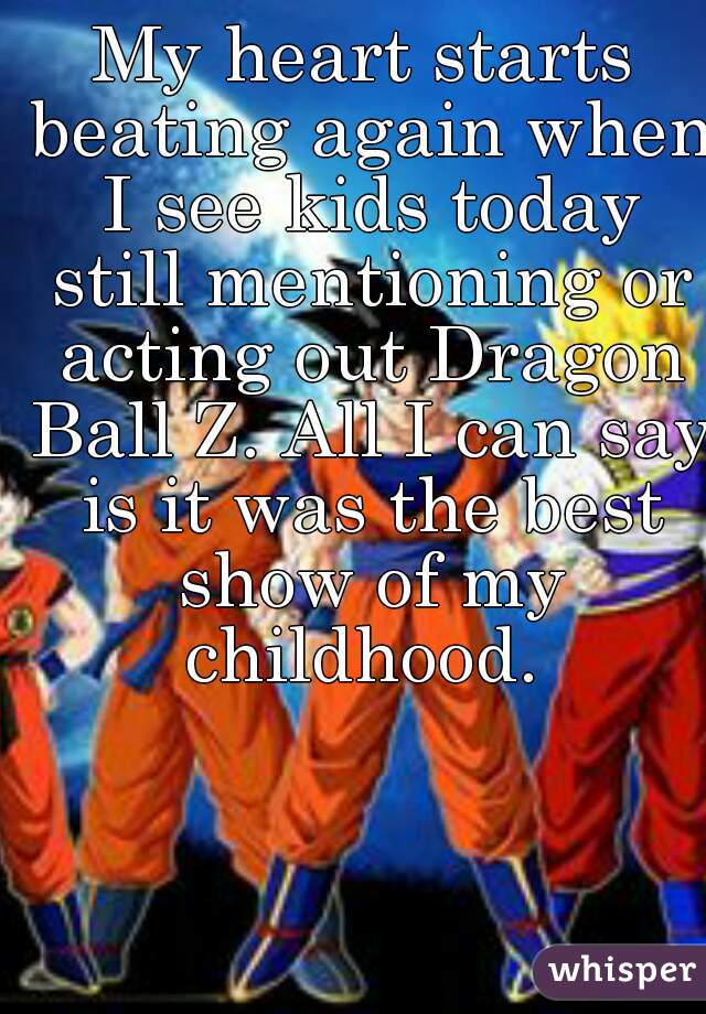 My heart starts beating again when I see kids today still mentioning or acting out Dragon Ball Z. All I can say is it was the best show of my childhood.