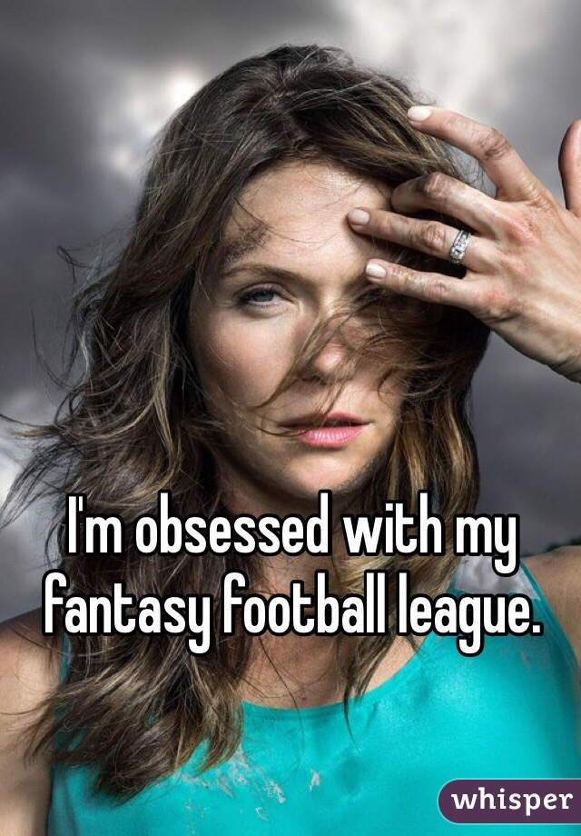 I'm obsessed with my fantasy football league.