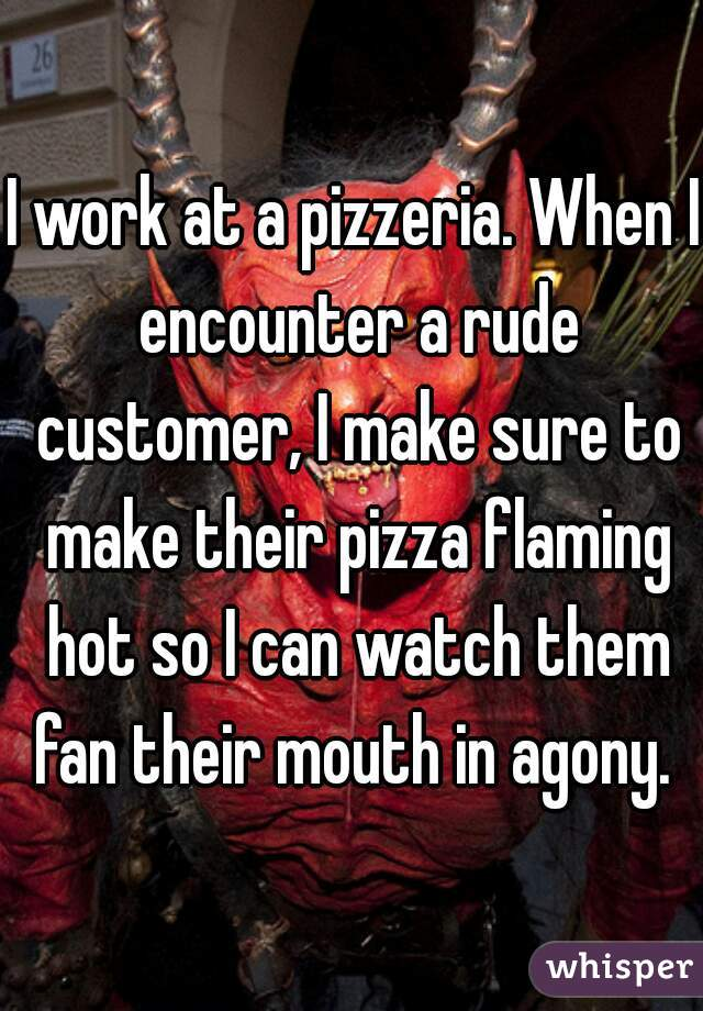 I work at a pizzeria. When I encounter a rude customer, I make sure to make their pizza flaming hot so I can watch them fan their mouth in agony.