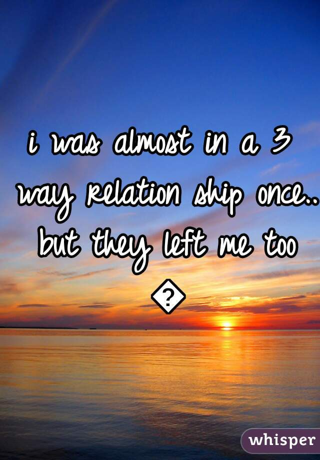 i was almost in a 3 way relation ship once.. but they left me too 😶