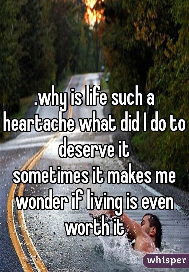 .why is life such a heartache what did I do to deserve it  sometimes it makes me wonder if living is even worth it