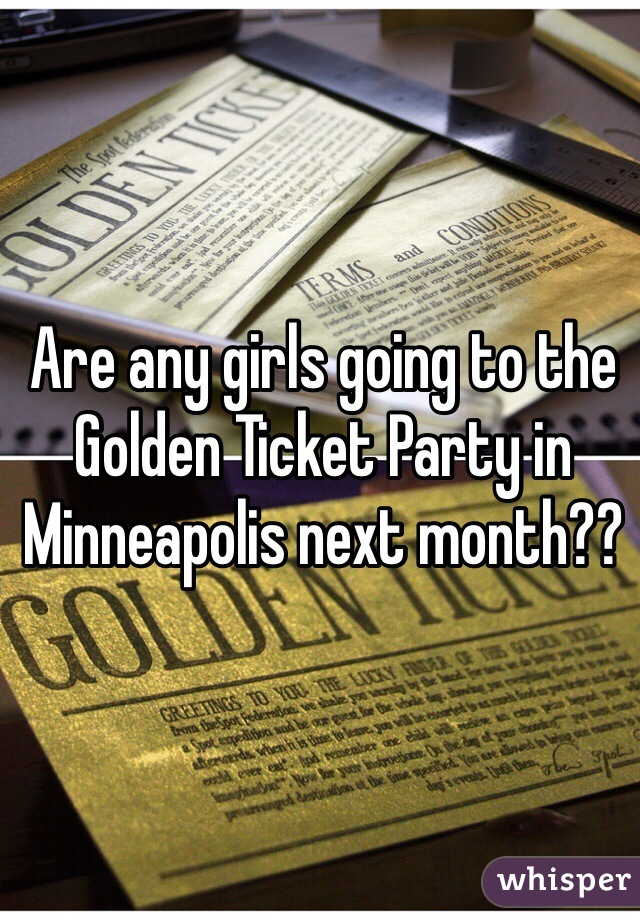 Are any girls going to the Golden Ticket Party in Minneapolis next month??