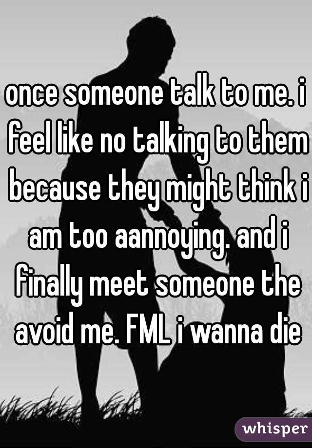 once someone talk to me. i feel like no talking to them because they might think i am too aannoying. and i finally meet someone the avoid me. FML i wanna die