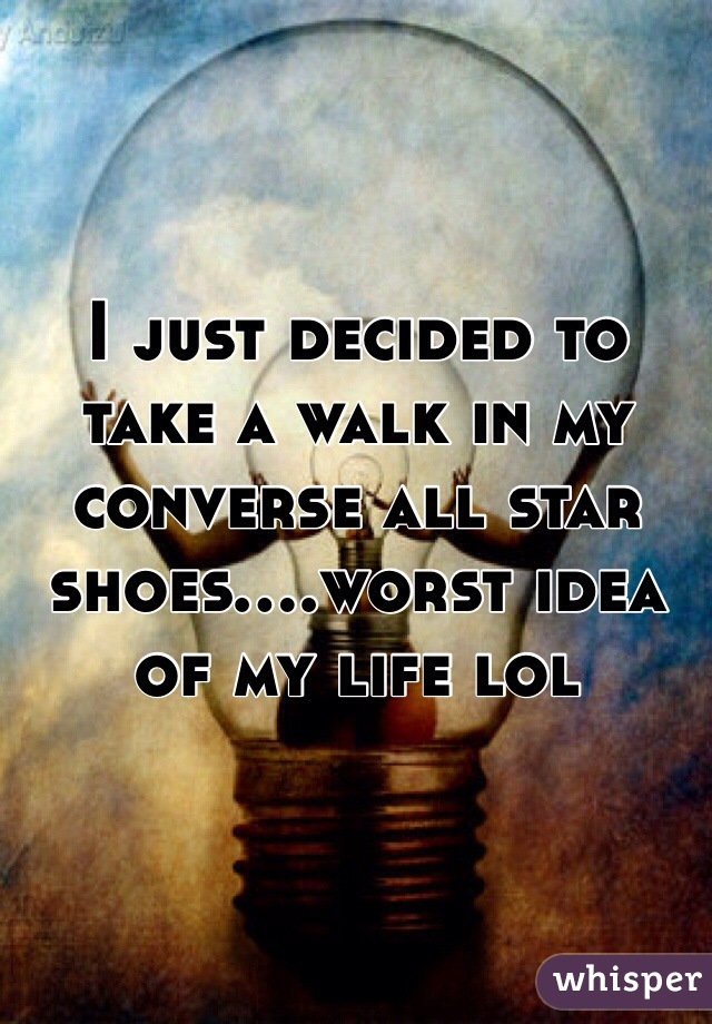 I just decided to take a walk in my converse all star shoes....worst idea of my life lol