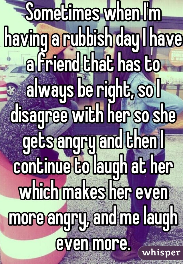Sometimes when I'm having a rubbish day I have a friend that has to always be right, so I disagree with her so she gets angry and then I continue to laugh at her which makes her even more angry, and me laugh even more.