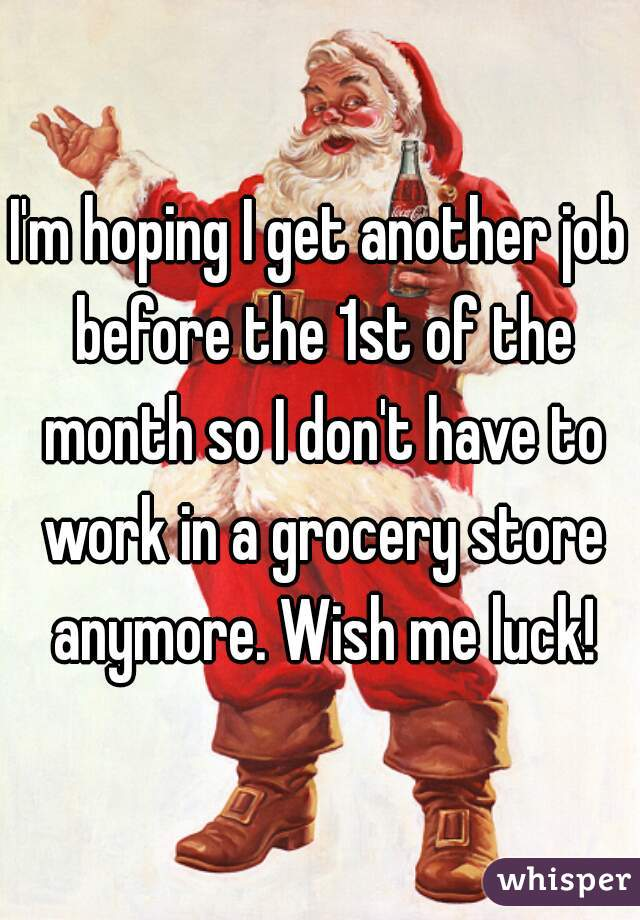 I'm hoping I get another job before the 1st of the month so I don't have to work in a grocery store anymore. Wish me luck!