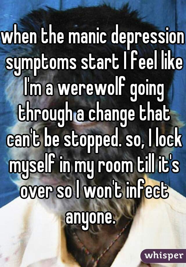 when the manic depression symptoms start I feel like I'm a werewolf going through a change that can't be stopped. so, I lock myself in my room till it's over so I won't infect anyone.