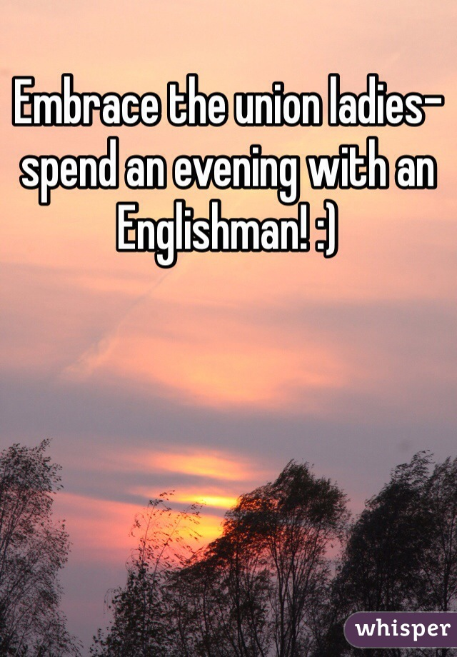 Embrace the union ladies-spend an evening with an Englishman! :)