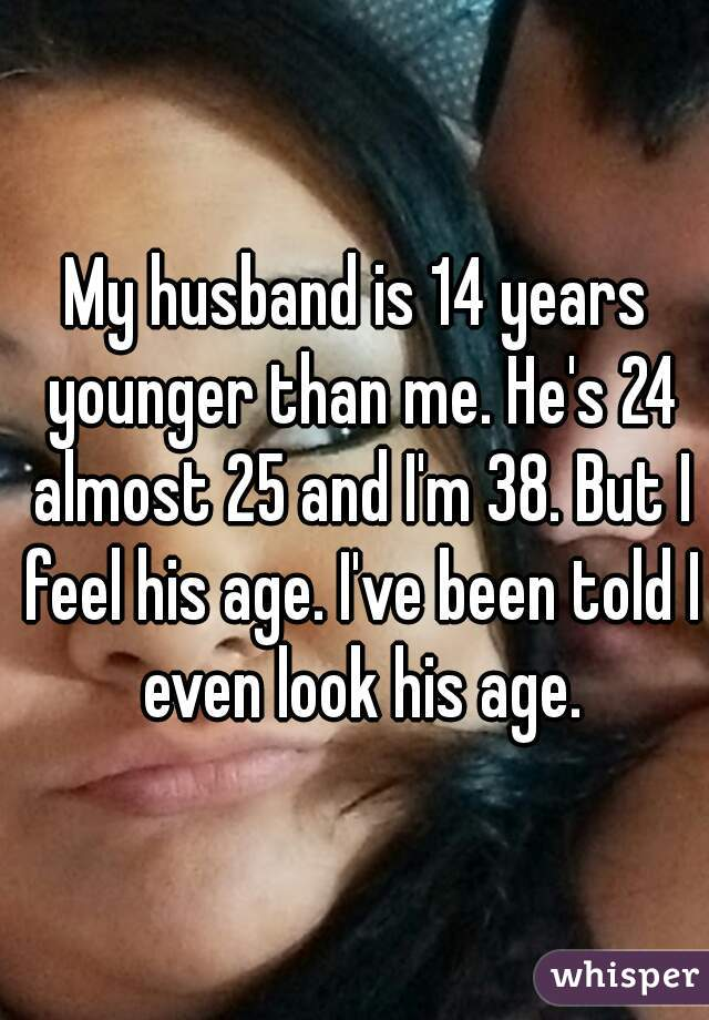 My husband is 14 years younger than me. He's 24 almost 25 and I'm 38. But I feel his age. I've been told I even look his age.