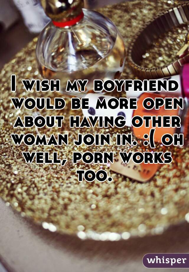 I wish my boyfriend would be more open about having other woman join in. :( oh well, porn works too.