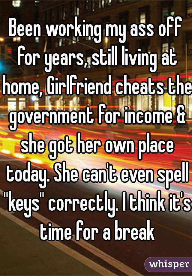 """Been working my ass off for years, still living at home, Girlfriend cheats the government for income & she got her own place today. She can't even spell """"keys"""" correctly. I think it's time for a break"""