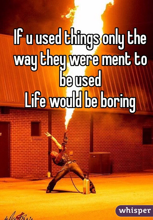 If u used things only the way they were ment to be used  Life would be boring