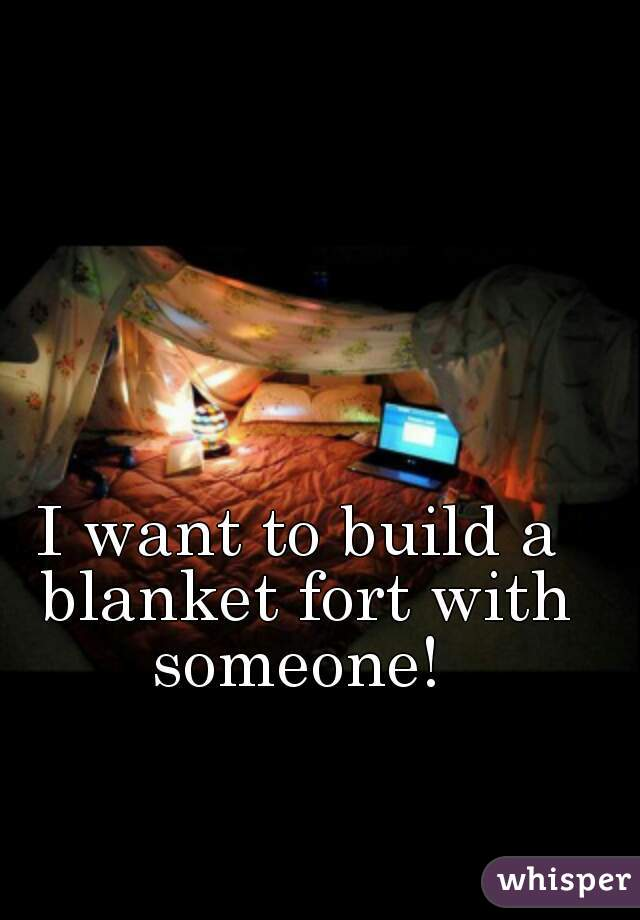 I want to build a blanket fort with someone!