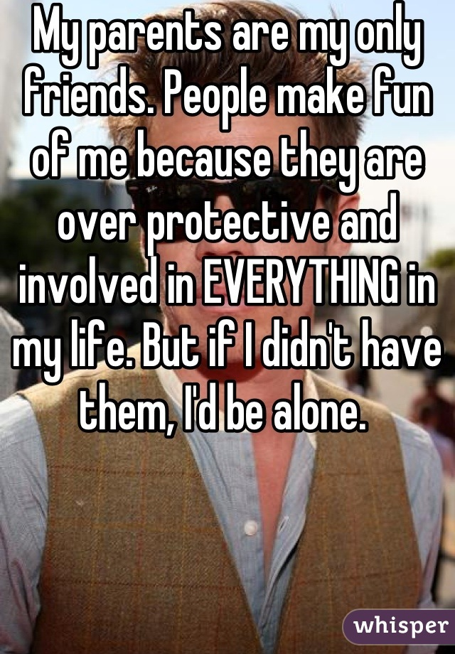 My parents are my only friends. People make fun of me because they are over protective and involved in EVERYTHING in my life. But if I didn't have them, I'd be alone.